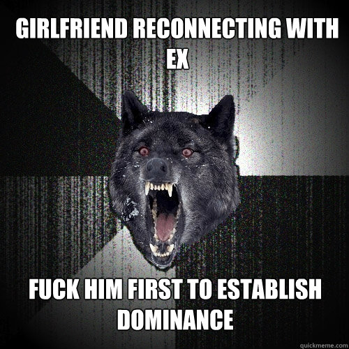 Girlfriend reconnecting with ex fuck him first to establish dominance - Girlfriend reconnecting with ex fuck him first to establish dominance  Insanity Wolf