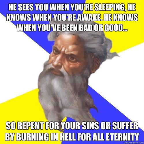 He sees you when you're sleeping, he knows when you're awake. He knows when you've been bad or good... so repent for your sins or suffer by burning in hell for all eternity - He sees you when you're sleeping, he knows when you're awake. He knows when you've been bad or good... so repent for your sins or suffer by burning in hell for all eternity  Advice God