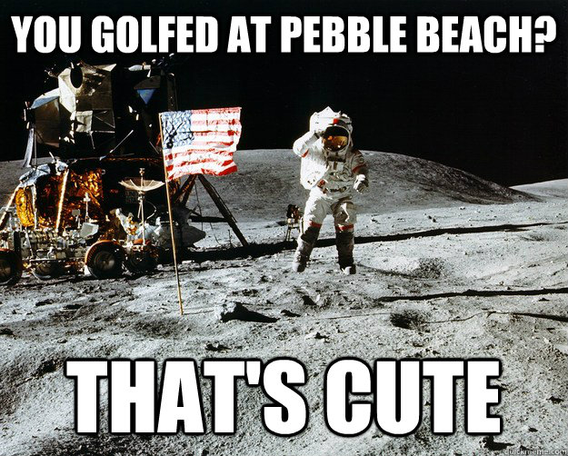 you golfed at pebble beach? That's cute - you golfed at pebble beach? That's cute  Unimpressed Astronaut