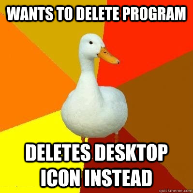 wants to delete program deletes desktop icon instead  - wants to delete program deletes desktop icon instead   Tech Impaired Duck
