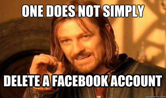 One Does Not Simply delete a facebook account - One Does Not Simply delete a facebook account  Boromir