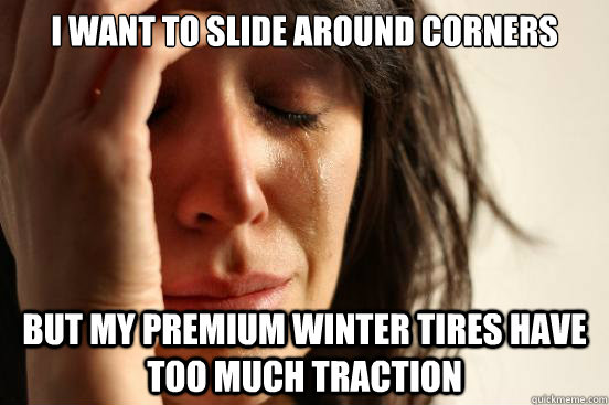 I want to slide around corners but my premium winter tires have too much traction - I want to slide around corners but my premium winter tires have too much traction  First World Problems