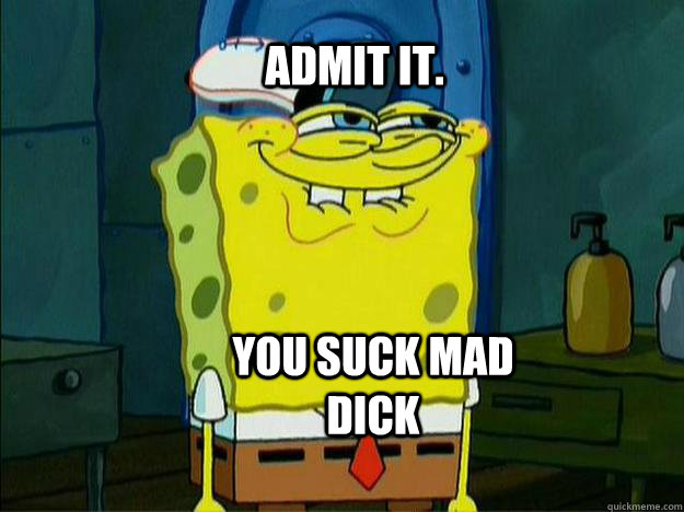 Admit it. You suck mad  dick - Admit it. You suck mad  dick  Suspicious Spongebob