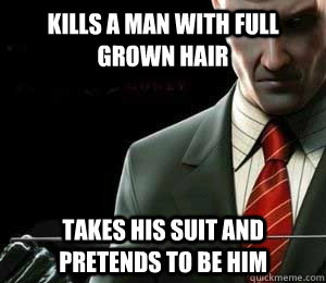 Kills a man with full grown hair Takes his suit and pretends to be him