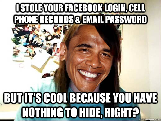 I stole your facebook login, cell phone records & email password But it's cool because you have nothing to hide, right?