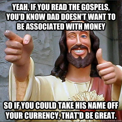 Yeah, if you read the gospels, you'd know dad doesn't want to be associated with money So if you could take his name off your currency, that'd be great.