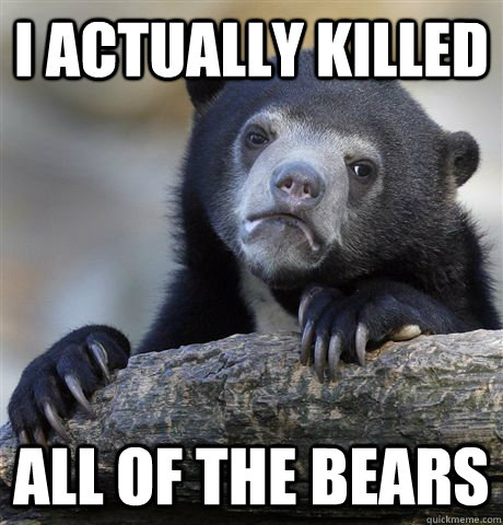 I actually killed All of the bears - I actually killed All of the bears  Confession Bear
