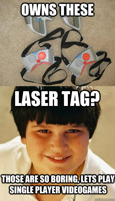 owns these Laser tag? those are so boring, lets play single player videogames - owns these Laser tag? those are so boring, lets play single player videogames  Misc