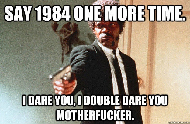 Say 1984 one more time. I dare you, I double dare you motherfucker. - Say 1984 one more time. I dare you, I double dare you motherfucker.  pulp fiction