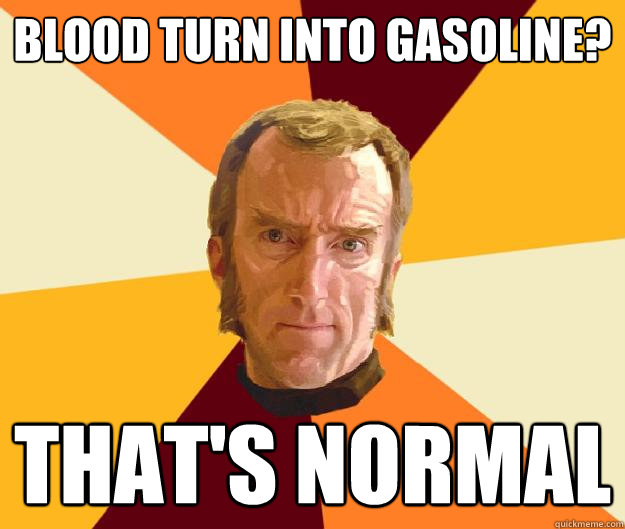 Blood turn into gasoline? That's normal - Blood turn into gasoline? That's normal  Cave Johnson