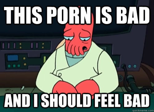 This Porn is bad and i should feel bad - This Porn is bad and i should feel bad  sad zoidberg
