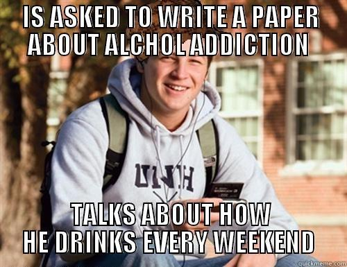 My roommate right now - IS ASKED TO WRITE A PAPER ABOUT ALCHOL ADDICTION  TALKS ABOUT HOW HE DRINKS EVERY WEEKEND  College Freshman