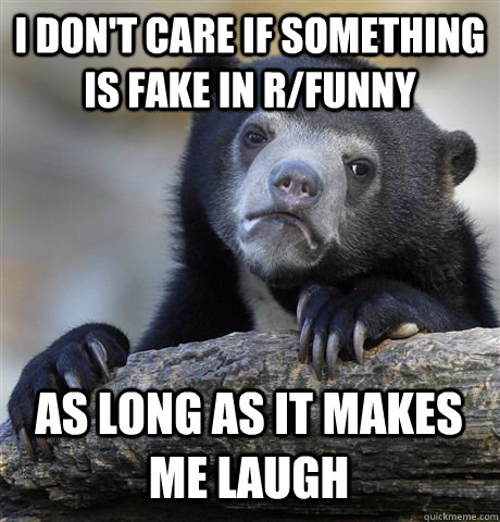 I DON'T CARE IF SOMETHING IS FAKE IN R/FUNNY AS LONG AS IT MAKES ME LAUGH - I DON'T CARE IF SOMETHING IS FAKE IN R/FUNNY AS LONG AS IT MAKES ME LAUGH  Confession Bear