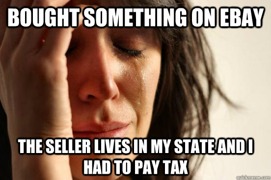 bought something on ebay the seller lives in my state and i had to pay tax - bought something on ebay the seller lives in my state and i had to pay tax  First World Problems