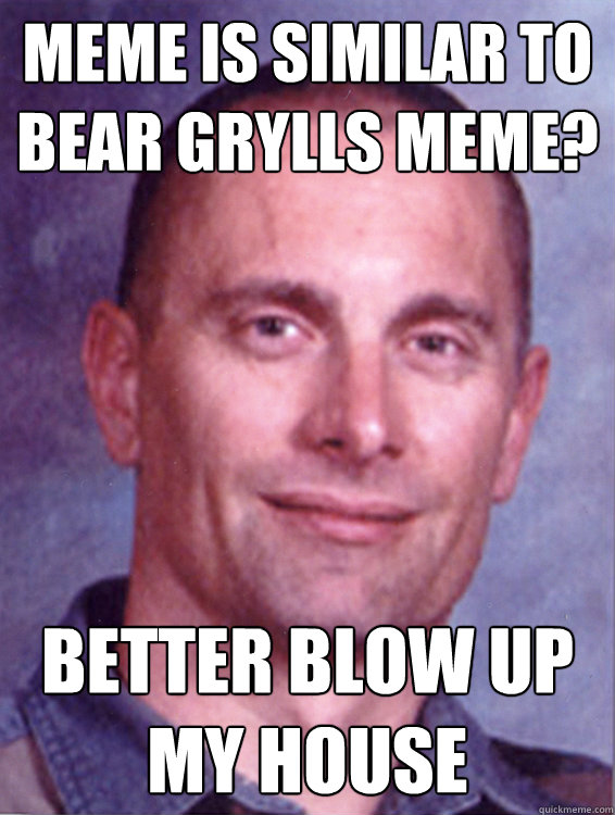 Meme is similar to BEar grylls meme? Better blow up my house
