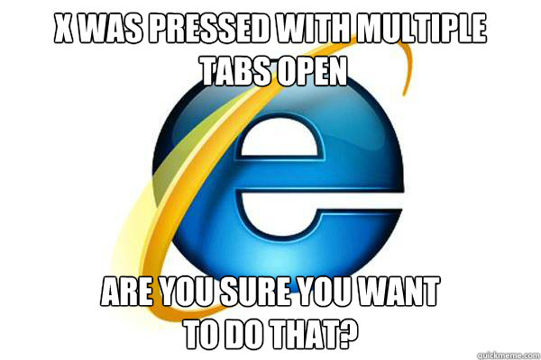 X was pressed with multiple  tabs open Are you sure you want  to do that?