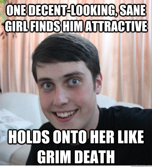 One decent-looking, sane girl finds him attractive Holds onto her like grim death