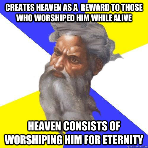 Creates heaven as a  reward to those who worshiped him while alive Heaven consists of worshiping him for eternity - Creates heaven as a  reward to those who worshiped him while alive Heaven consists of worshiping him for eternity  Advice God