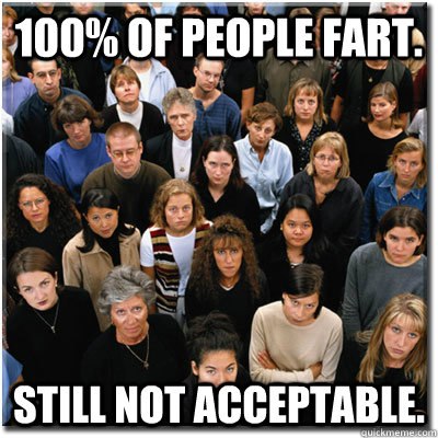 100% of people fart. Still not acceptable.