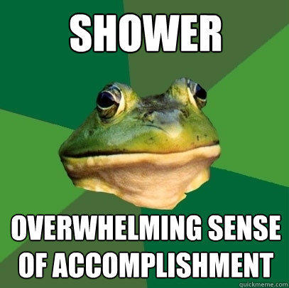 shower overwhelming sense of accomplishment - shower overwhelming sense of accomplishment  Foul Bachelor Frog