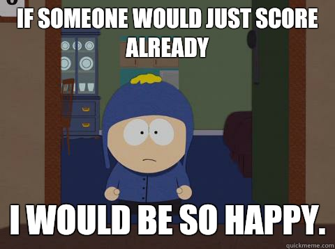 If someone would just score already i would be so happy.