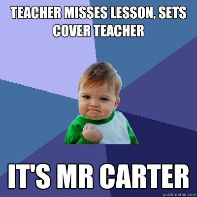 Teacher misses lesson, sets cover teacher It's mr carter - Teacher misses lesson, sets cover teacher It's mr carter  Success Kid