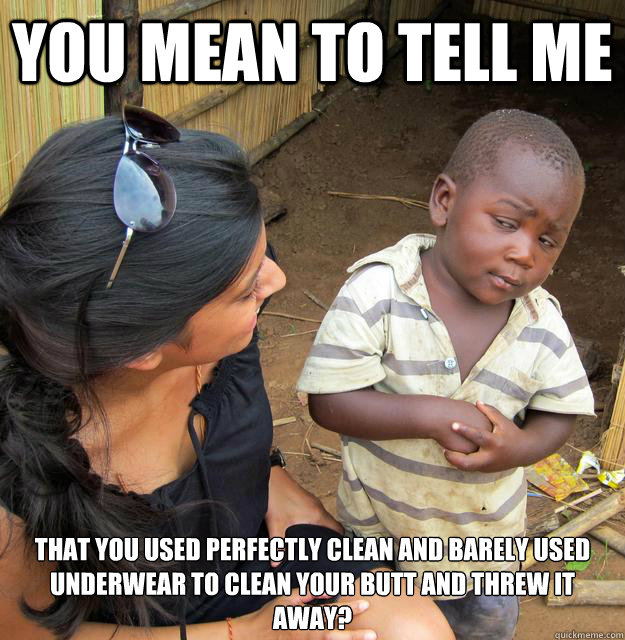 You mean to tell me that you used perfectly clean and barely used underwear to clean your butt and threw it away?