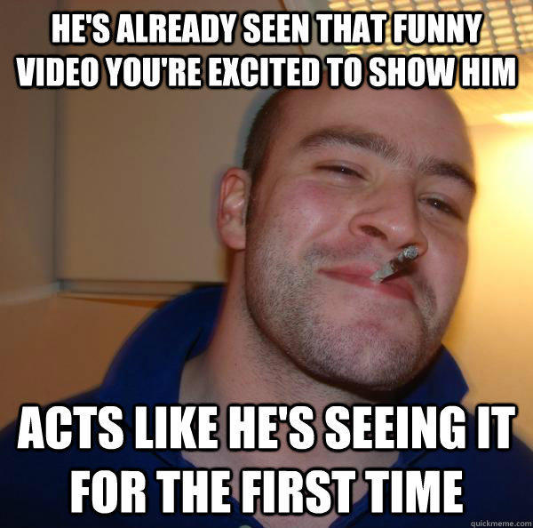 He's already seen that funny video you're excited to show him Acts like he's seeing it for the first time - He's already seen that funny video you're excited to show him Acts like he's seeing it for the first time  Misc