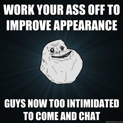 Work your ass off to improve appearance  guys now too intimidated to come and chat - Work your ass off to improve appearance  guys now too intimidated to come and chat  Forever Alone