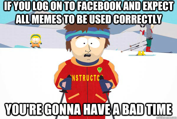 If you log on to facebook and expect all memes to be used correctly You're gonna have a bad time - If you log on to facebook and expect all memes to be used correctly You're gonna have a bad time  Super Cool Ski Instructor
