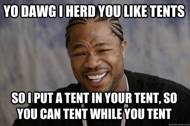 Yo dawg I herd you like tents So I put a tent in your tent, so you can tent while you tent  Xzibit meme