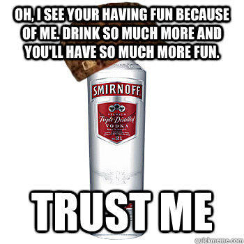 OH, I see your having fun because of me. Drink so much more and you'll have so much more fun. TRUST ME - OH, I see your having fun because of me. Drink so much more and you'll have so much more fun. TRUST ME  Scumbag Alcohol
