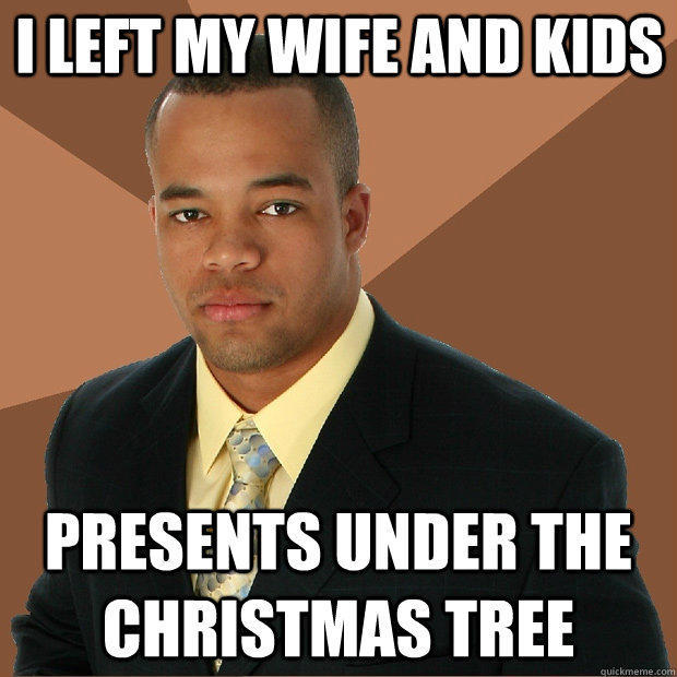 I left my wife and kids presents under the Christmas tree - I left my wife and kids presents under the Christmas tree  Successful Black Man