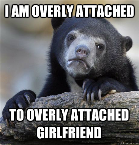I AM OVERLY ATTACHED TO OVERLY ATTACHED GIRLFRIEND - I AM OVERLY ATTACHED TO OVERLY ATTACHED GIRLFRIEND  Confession Bear