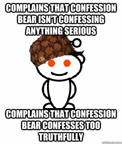 Complains that confession bear isn't confessing anything serious Complains that confession bear confesses too truthfully - Complains that confession bear isn't confessing anything serious Complains that confession bear confesses too truthfully  Scumbag Redditor