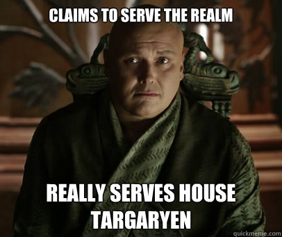 Claims to serve the Realm Really serves House Targaryen