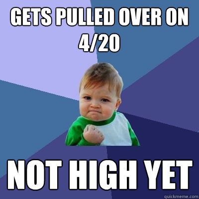 gets pulled over on 4/20 not high yet - gets pulled over on 4/20 not high yet  Success Kid