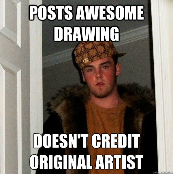 Posts awesome drawing doesn't credit original artist - Posts awesome drawing doesn't credit original artist  Scumbag Steve
