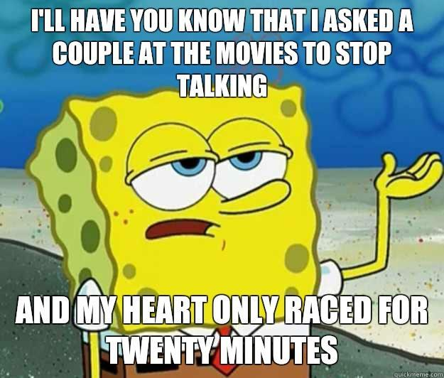 I'll have you know that i asked a couple at the movies to stop talking and my heart only raced for twenty minutes - I'll have you know that i asked a couple at the movies to stop talking and my heart only raced for twenty minutes  Tough Spongebob