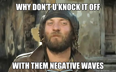 Image result for knock it off with them negative waves