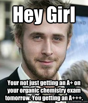 Hey Girl Your not just getting an A+ on your organic chemistry exam tomorrow. You getting an A+++. - Hey Girl Your not just getting an A+ on your organic chemistry exam tomorrow. You getting an A+++.  Misc