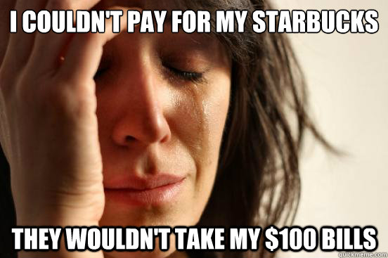 I couldn't pay for my starbucks  they wouldn't take my $100 bills - I couldn't pay for my starbucks  they wouldn't take my $100 bills  First World Problems