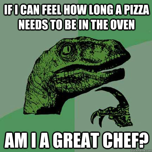 If I can feel how long a pizza needs to be in the oven am I a great chef?  Philosoraptor