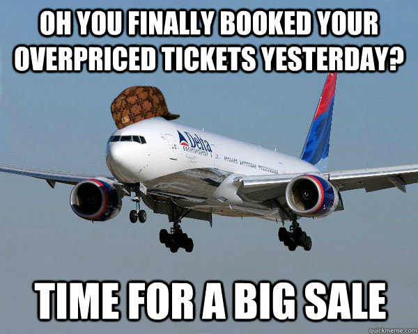 oh you finally booked your overpriced tickets yesterday? time for a big sale  Scumbag Airline