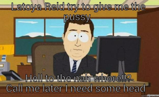 No way  - LATOYA REID TRY TO GIVE ME THE PUSSY  HELL TO THE NAH WHORE!!? CALL ME LATER I NEED SOME HEAD   aaaand its gone