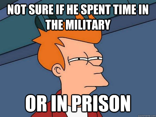 Not sure if he spent time in the military or in prison - Not sure if he spent time in the military or in prison  Futurama Fry