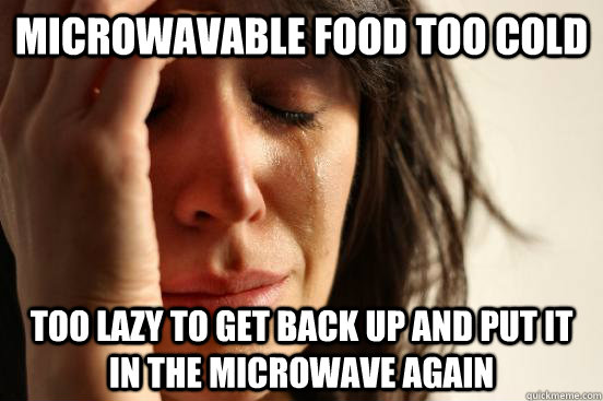 Microwavable food too cold too lazy to get back up and put it in the microwave again - Microwavable food too cold too lazy to get back up and put it in the microwave again  First World Problems