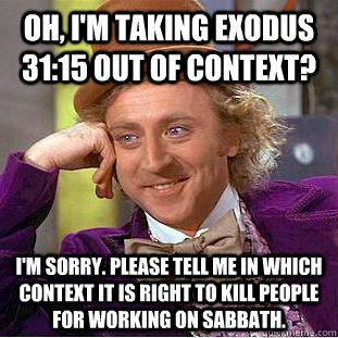 Oh, I'm taking exodus 31:15 out of context? I'm sorry. Please tell me in which context it is right to kill people for working on Sabbath. - Oh, I'm taking exodus 31:15 out of context? I'm sorry. Please tell me in which context it is right to kill people for working on Sabbath.  Creepy Wonka