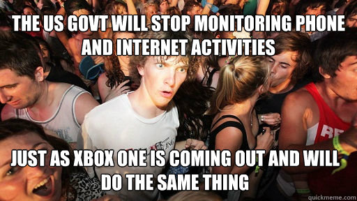 The us govt will stop monitoring phone and internet activities just as xbox one is coming out and will do the same thing - The us govt will stop monitoring phone and internet activities just as xbox one is coming out and will do the same thing  Sudden Clarity Clarence