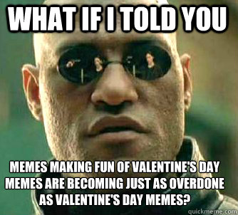 what if i told you memes making fun of valentine's day memes are becoming just as overdone as valentine's day memes?